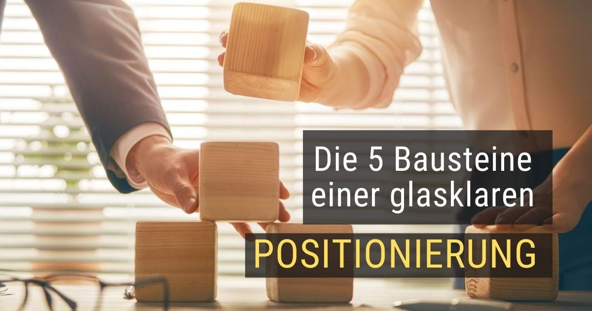 Die 5 wichtigsten Bausteine für eine glasklare Positionierung