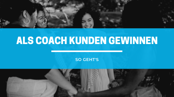 Als Coach Kunden gewinnen - so geht's!