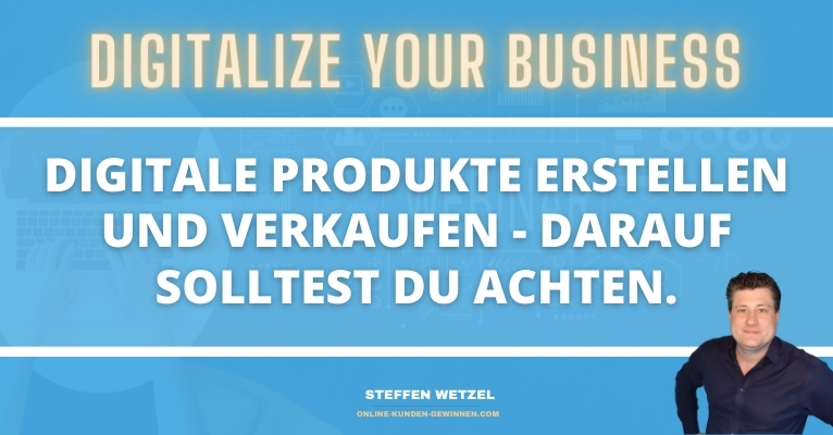 Digitale Produkte erstellen und verkaufen? Darauf solltest Du achten...