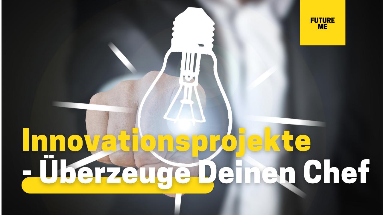Innovative Projekte – Wie Du Deinen Chef überzeugen kannst