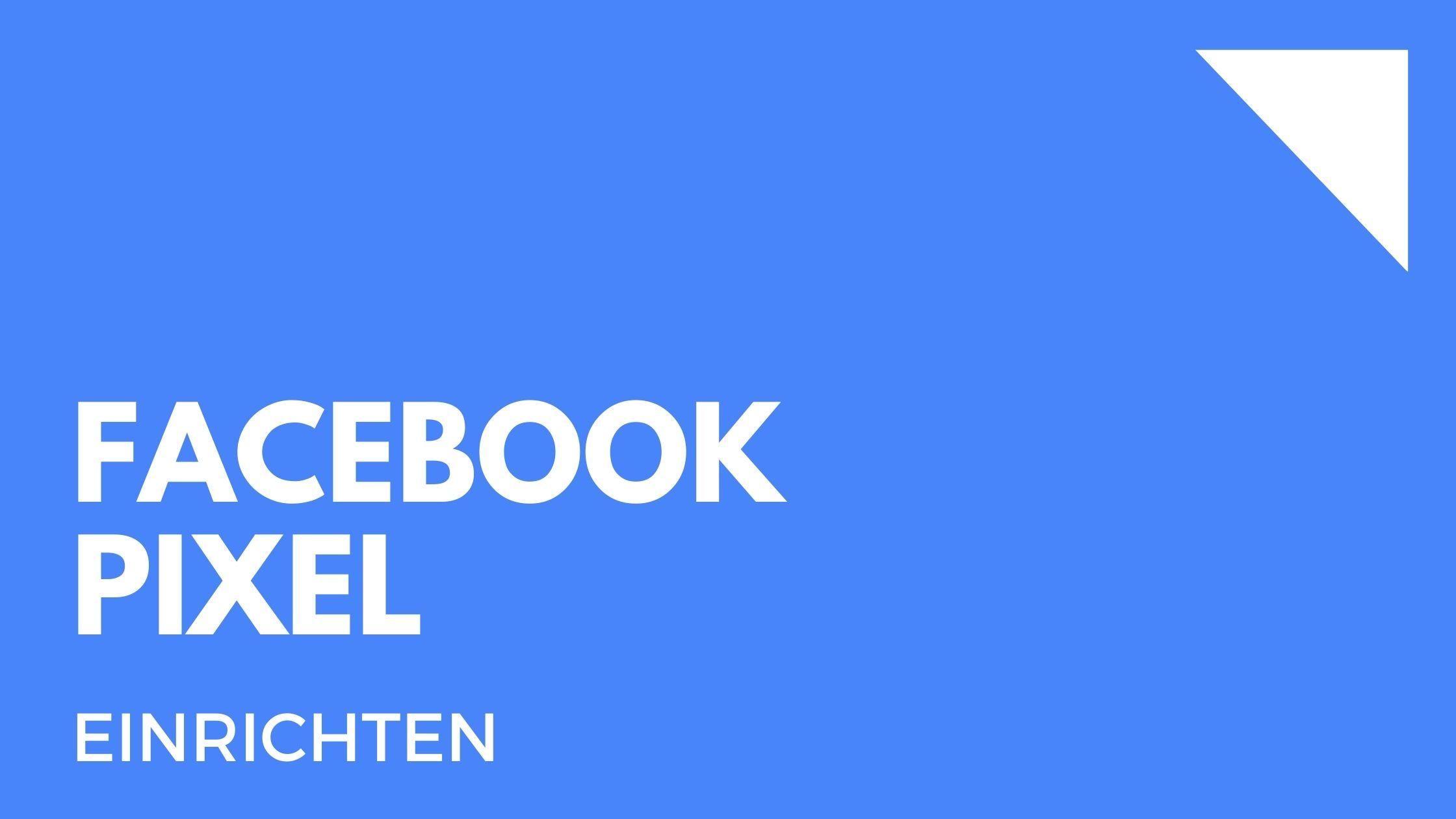 Facebook Pixel einrichten & konfigurieren: Tipps aus der Praxis